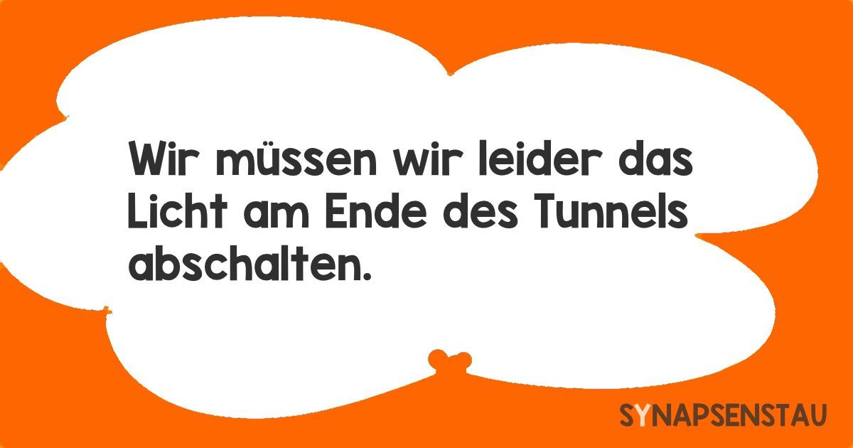 müssen wir leider das Licht am Ende des Tunnels abschalten.